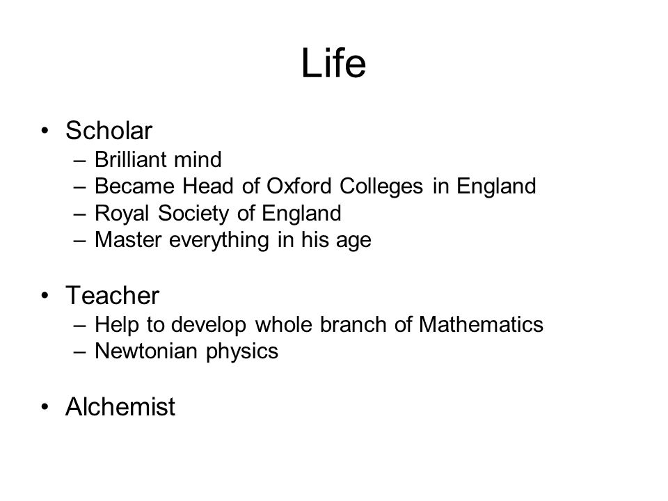 Life Scholar –Brilliant mind –Became Head of Oxford Colleges in England –Royal Society of England –Master everything in his age Teacher –Help to devel