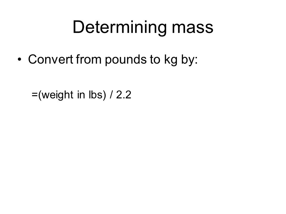 Determining mass Convert from pounds to kg by: =(weight in lbs) / 2.2