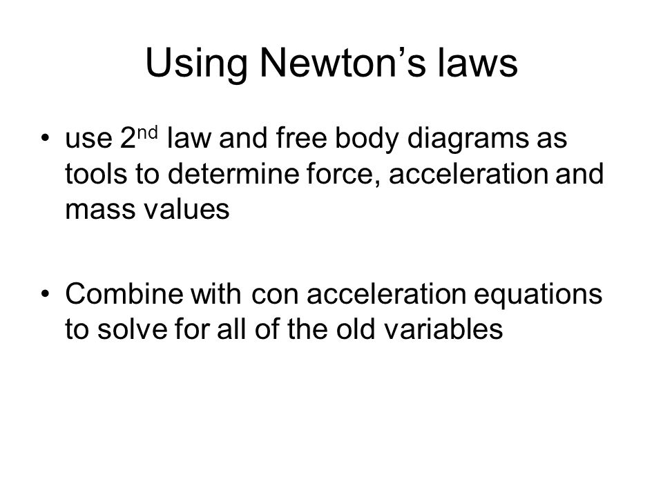 Using Newton's laws use 2 nd law and free body diagrams as tools to determine force, acceleration and mass values Combine with con acceleration equati