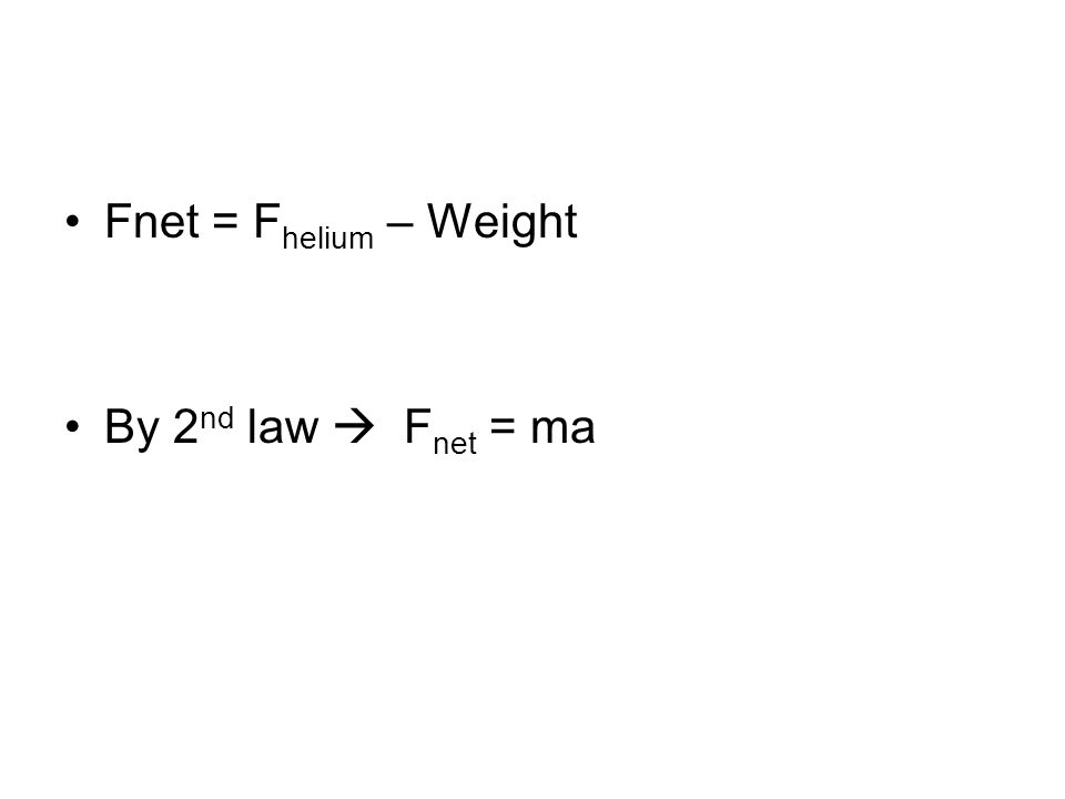 Fnet = F helium – Weight By 2 nd law  F net = ma