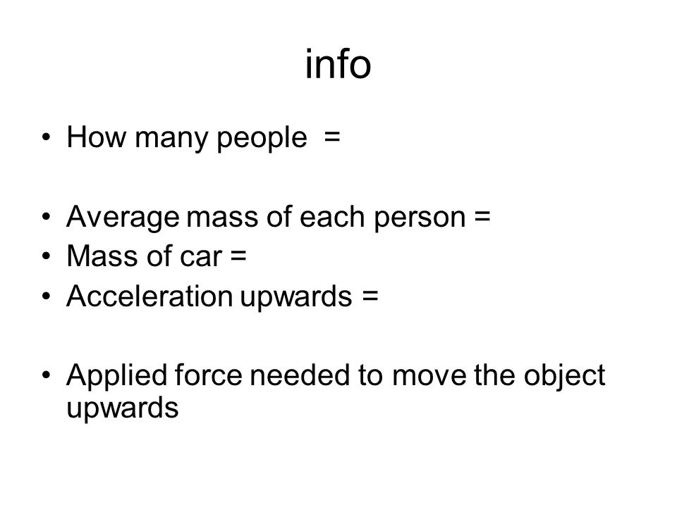 info How many people = Average mass of each person = Mass of car = Acceleration upwards = Applied force needed to move the object upwards