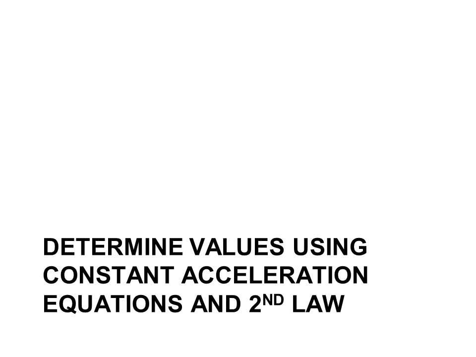 DETERMINE VALUES USING CONSTANT ACCELERATION EQUATIONS AND 2 ND LAW