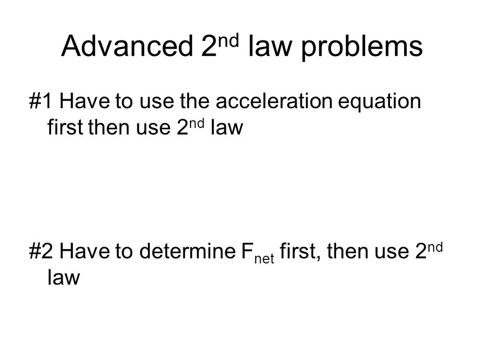 Advanced 2 nd law problems #1 Have to use the acceleration equation first then use 2 nd law #2 Have to determine F net first, then use 2 nd law