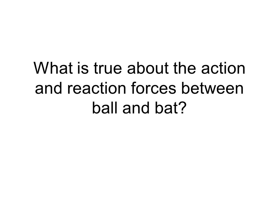 What is true about the action and reaction forces between ball and bat?