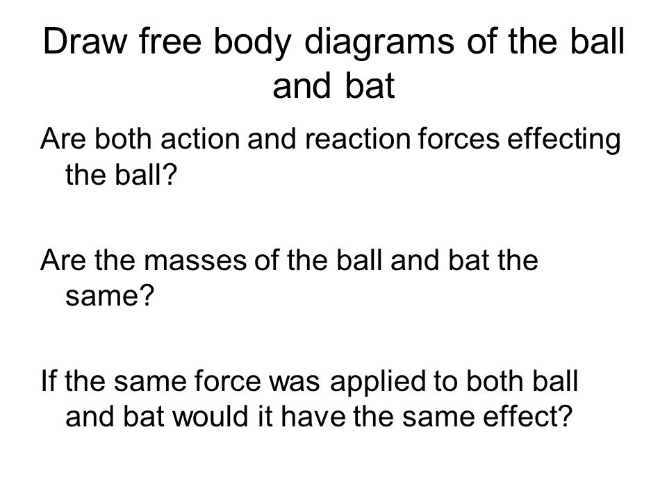 Draw free body diagrams of the ball and bat Are both action and reaction forces effecting the ball? Are the masses of the ball and bat the same? If th