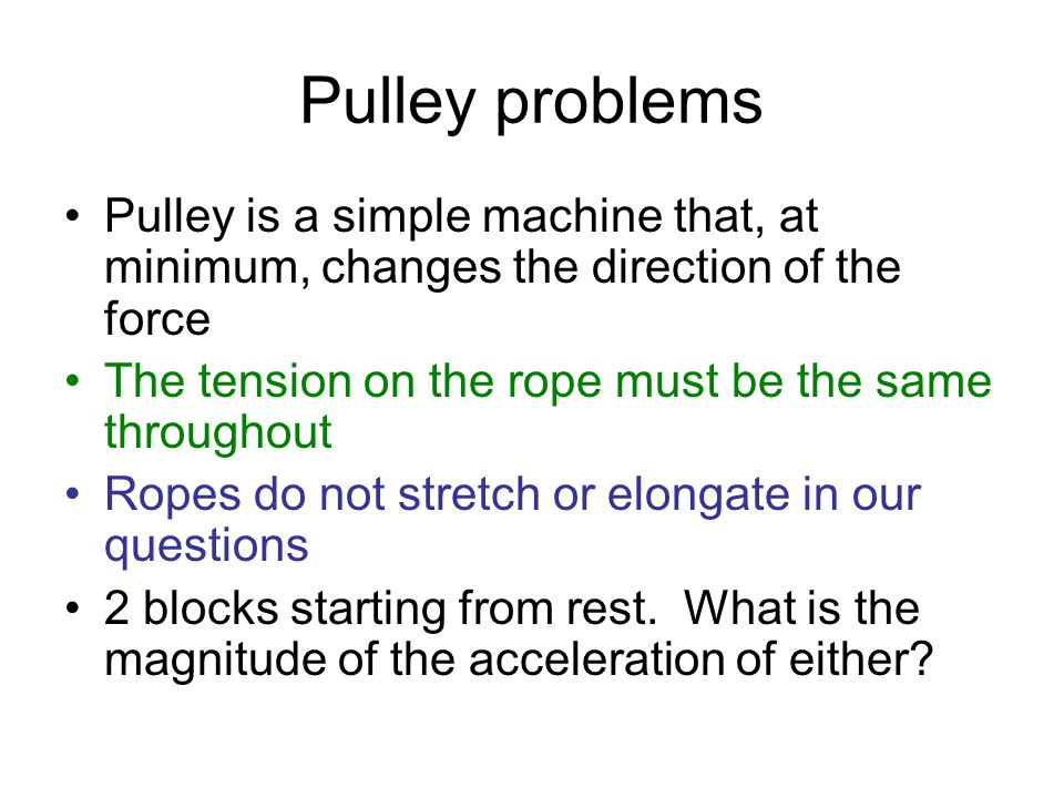 Pulley problems Pulley is a simple machine that, at minimum, changes the direction of the force The tension on the rope must be the same throughout Ro