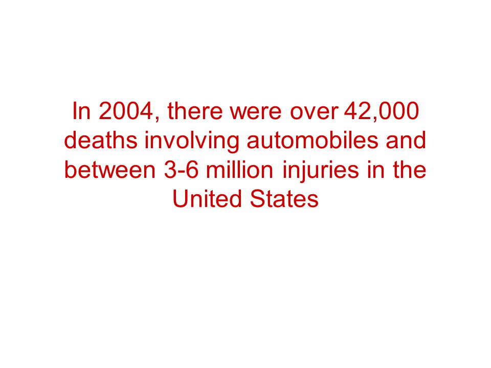 In 2004, there were over 42,000 deaths involving automobiles and between 3-6 million injuries in the United States