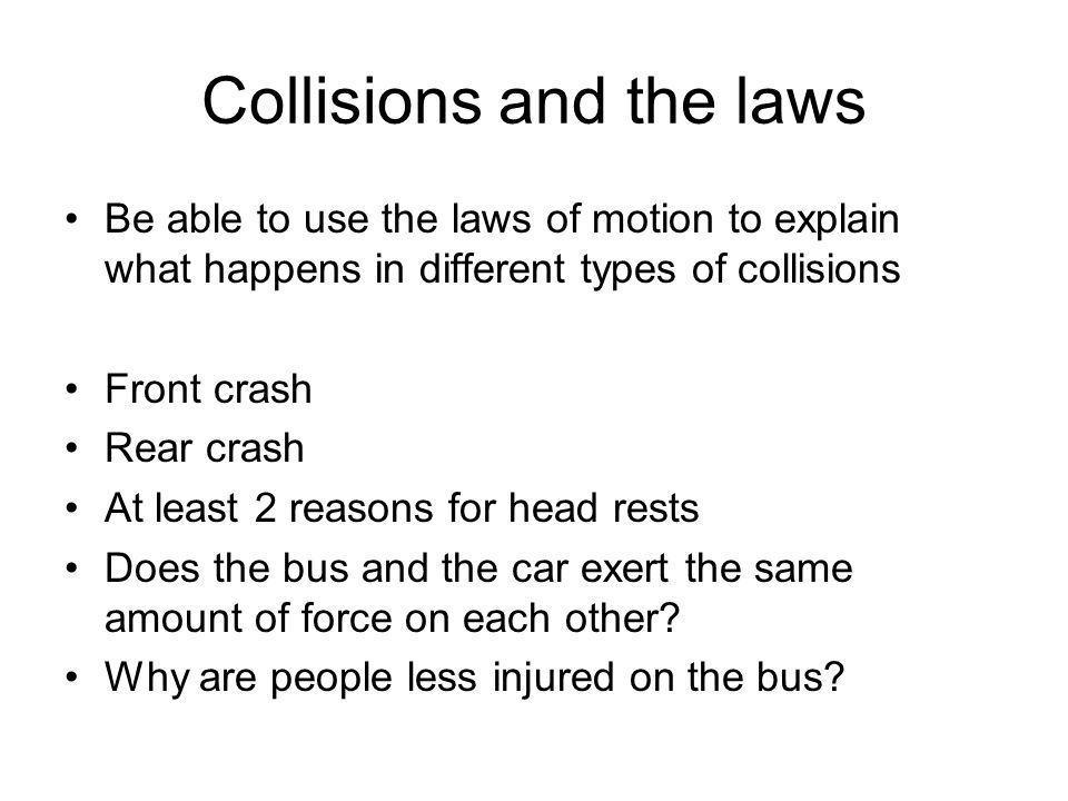 Collisions and the laws Be able to use the laws of motion to explain what happens in different types of collisions Front crash Rear crash At least 2 r