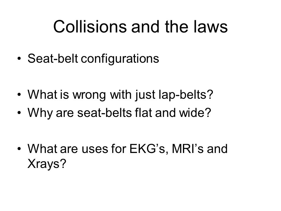Collisions and the laws Seat-belt configurations What is wrong with just lap-belts? Why are seat-belts flat and wide? What are uses for EKG's, MRI's a