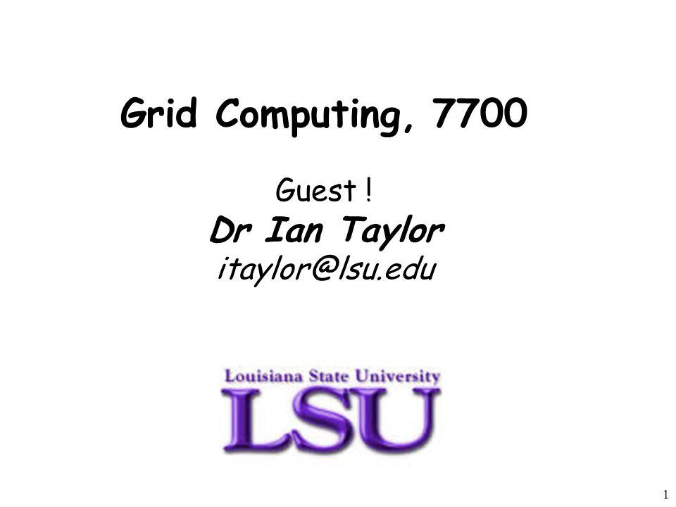 1 Grid Computing, 7700 Guest ! Dr Ian Taylor itaylor@lsu.edu