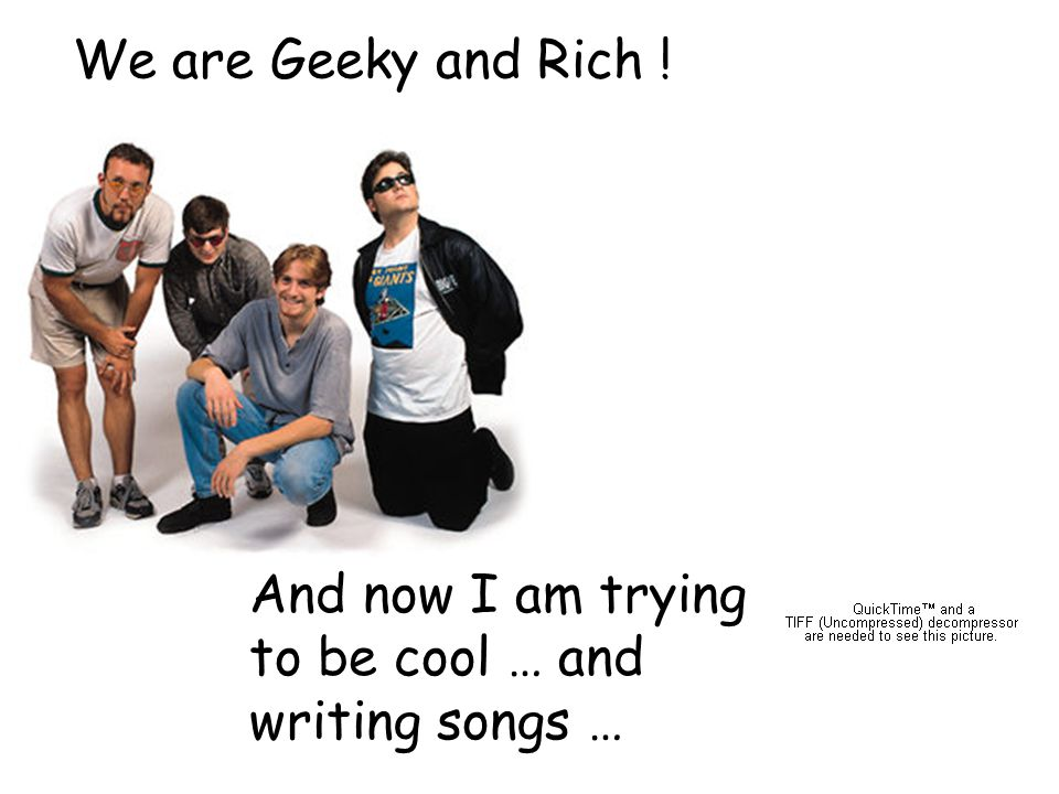 18 We are Geeky and Rich ! And now I am trying to be cool … and writing songs …