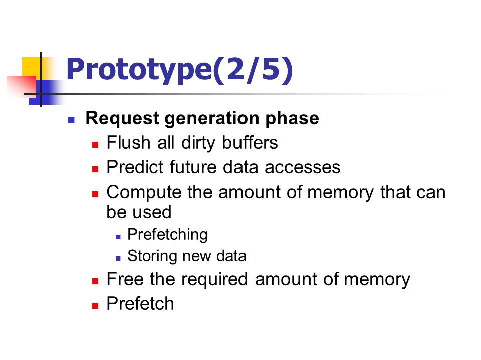 Prototype(2/5) Request generation phase Flush all dirty buffers Predict future data accesses Compute the amount of memory that can be used Prefetching Storing new data Free the required amount of memory Prefetch