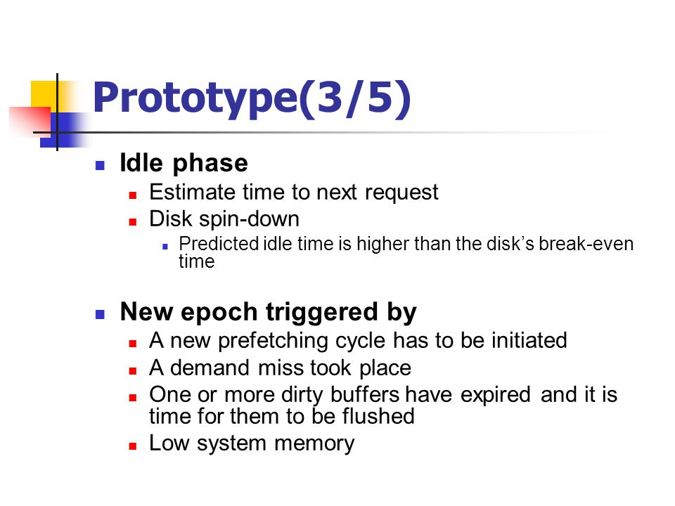 Prototype(3/5) Idle phase Estimate time to next request Disk spin-down Predicted idle time is higher than the disk's break-even time New epoch trigger