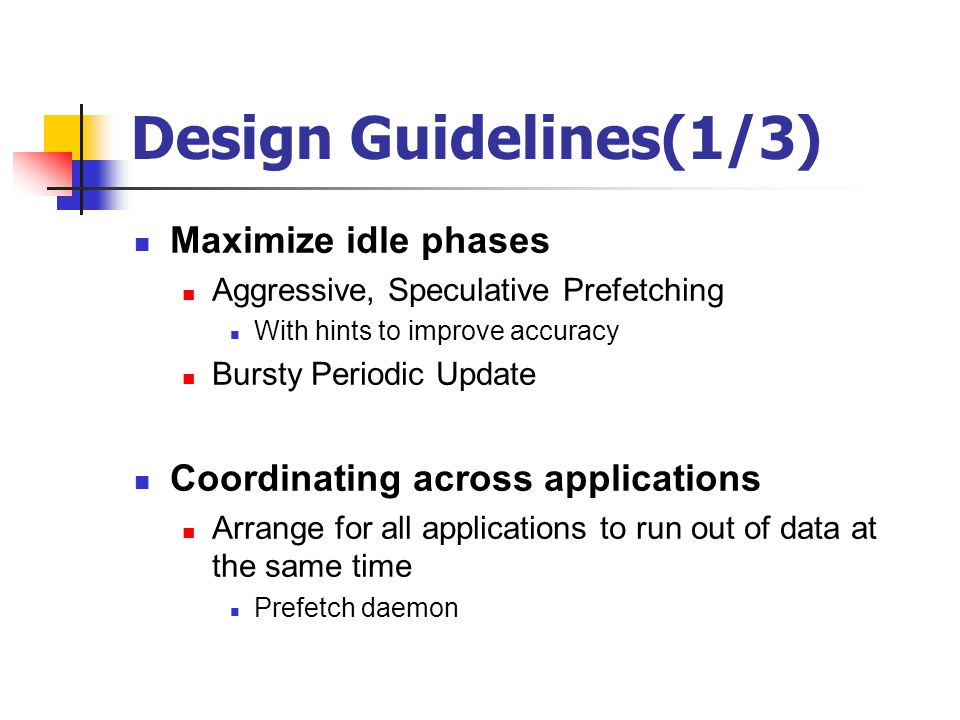 Design Guidelines(1/3) Maximize idle phases Aggressive, Speculative Prefetching With hints to improve accuracy Bursty Periodic Update Coordinating acr