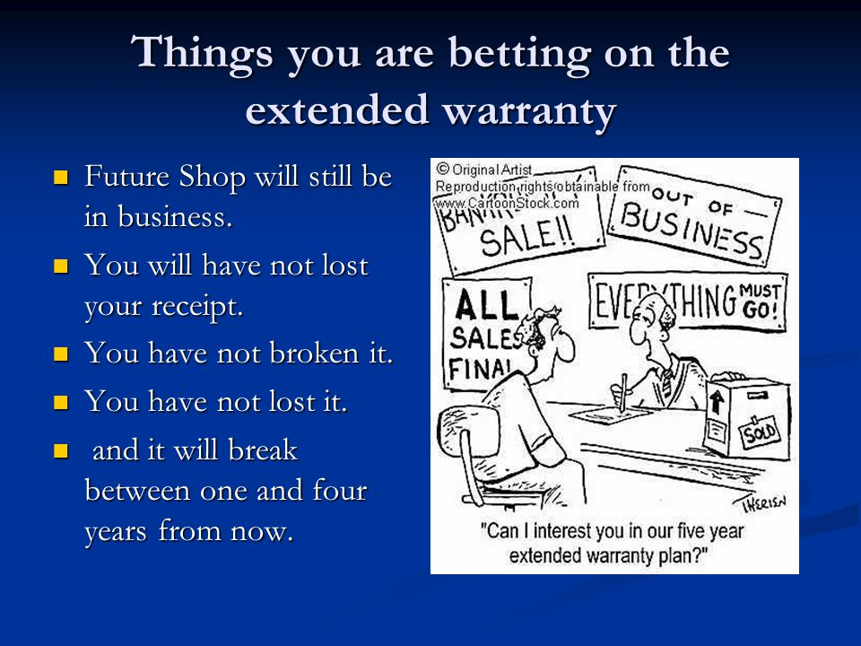 Things you are betting on the extended warranty Future Shop will still be in business. Future Shop will still be in business. You will have not lost y