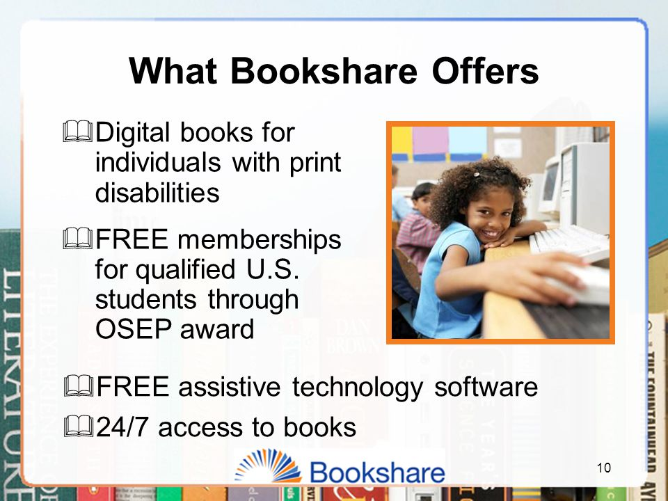 What Bookshare Offers  Digital books for individuals with print disabilities  FREE memberships for qualified U.S.