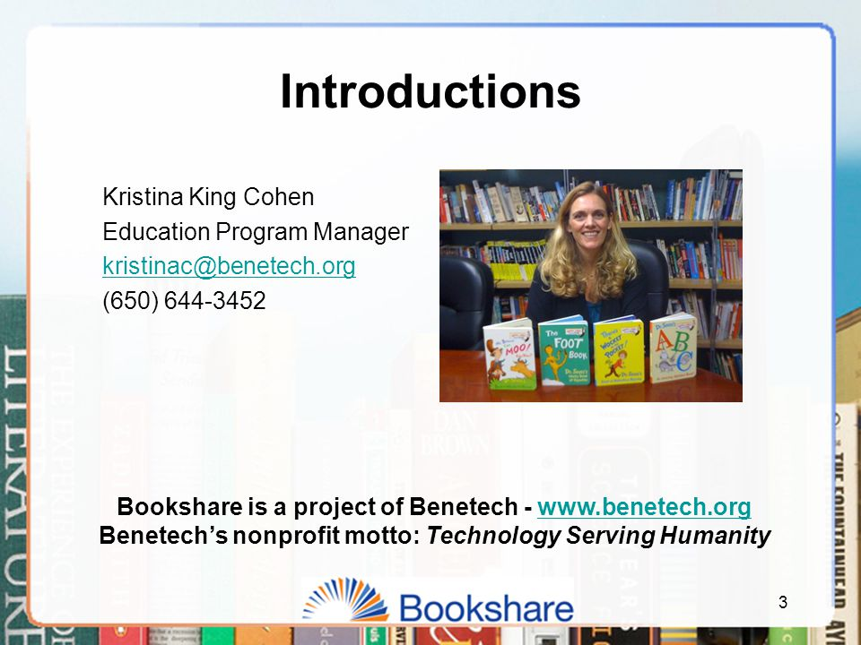 Kristina King Cohen Education Program Manager kristinac@benetech.org (650) 644-3452 3 Introductions Bookshare is a project of Benetech - www.benetech.orgwww.benetech.org Benetech's nonprofit motto: Technology Serving Humanity