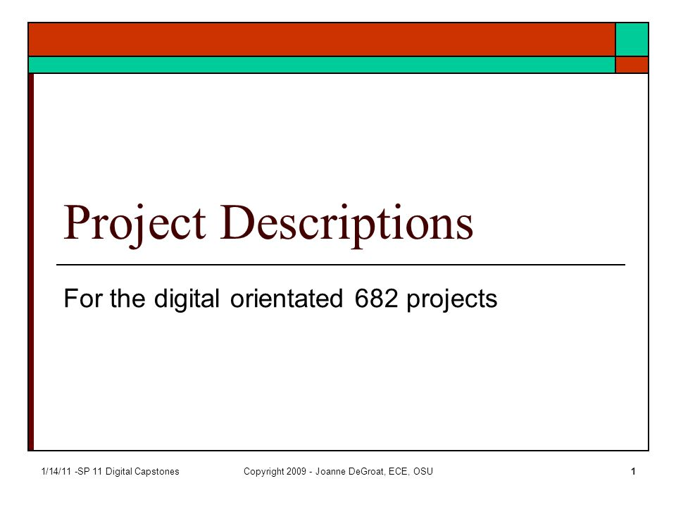 1/14/11 -SP 11 Digital CapstonesCopyright 2009 - Joanne DeGroat, ECE, OSU1 Project Descriptions For the digital orientated 682 projects
