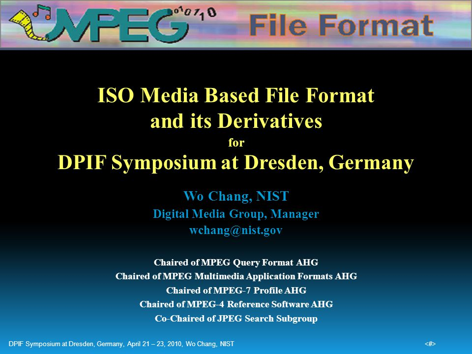 ISO Media Based File Format and its Derivatives for DPIF Symposium at Dresden, Germany Wo Chang, NIST Digital Media Group, Manager wchang@nist.gov Cha