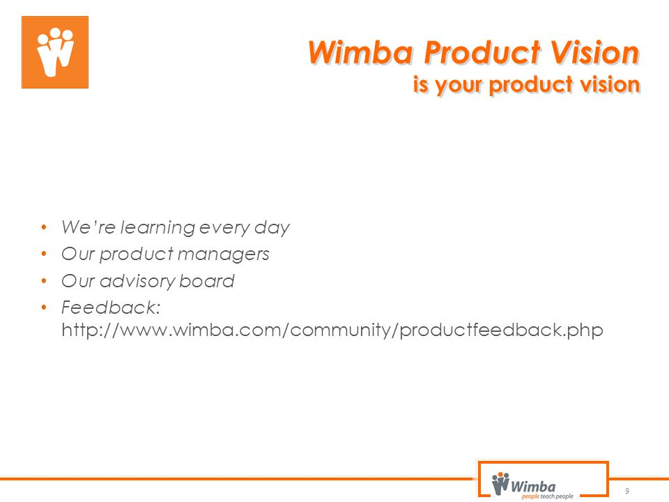 Wimba Product Vision is your product vision 9 We're learning every day Our product managers Our advisory board Feedback: http://www.wimba.com/communit