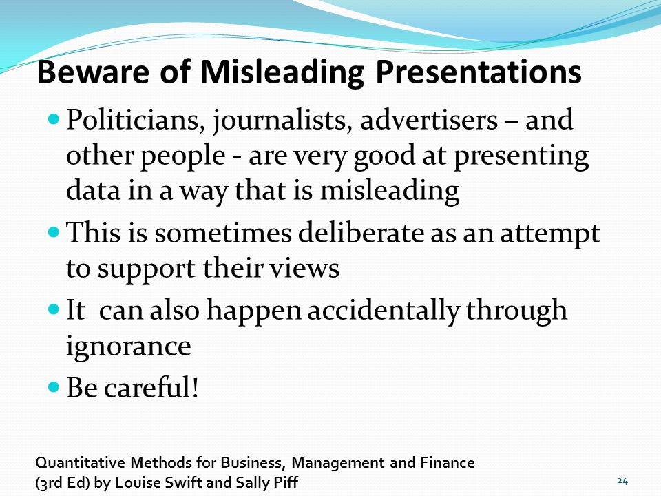 Beware of Misleading Presentations Politicians, journalists, advertisers – and other people - are very good at presenting data in a way that is mislea