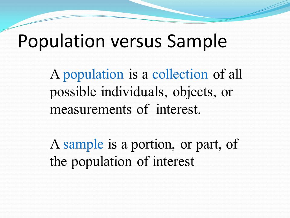 Population versus Sample A population is a collection of all possible individuals, objects, or measurements of interest. A sample is a portion, or par