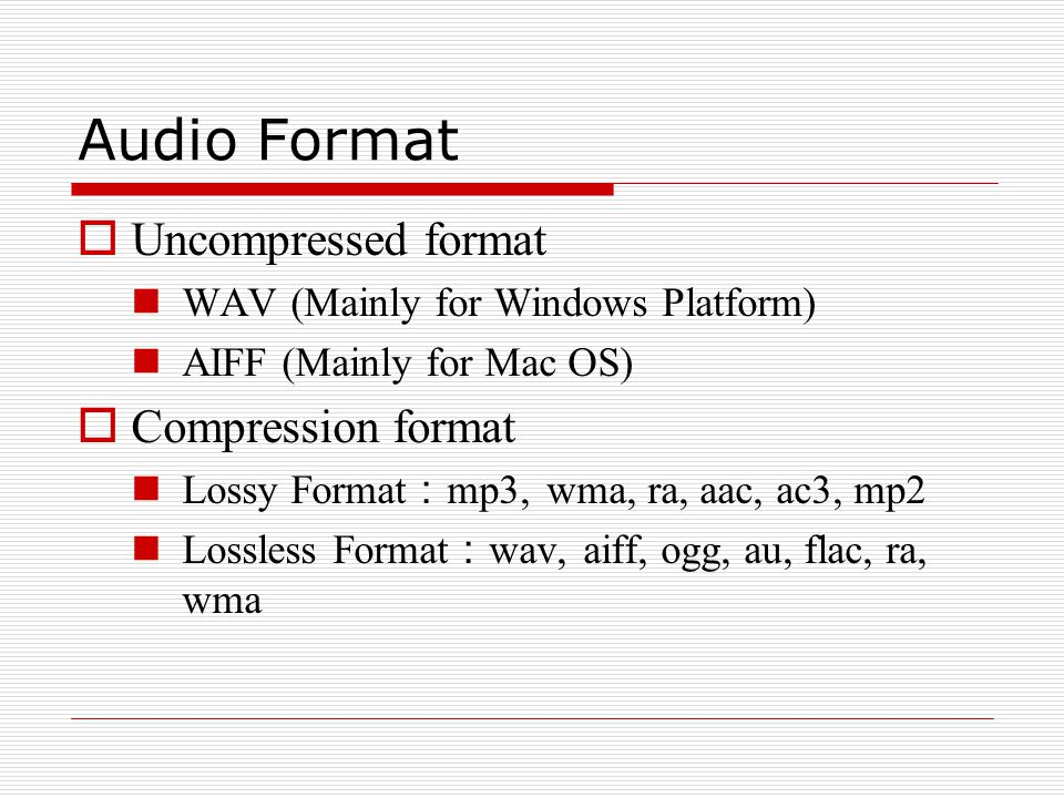 Audio Format  Uncompressed format WAV (Mainly for Windows Platform) AIFF (Mainly for Mac OS)  Compression format Lossy Format : mp3, wma, ra, aac, ac3, mp2 Lossless Format : wav, aiff, ogg, au, flac, ra, wma