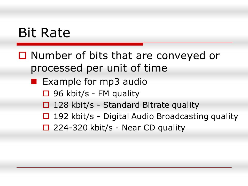 Bit Rate  Number of bits that are conveyed or processed per unit of time Example for mp3 audio  96 kbit/s - FM quality  128 kbit/s - Standard Bitrate quality  192 kbit/s - Digital Audio Broadcasting quality  224-320 kbit/s - Near CD quality