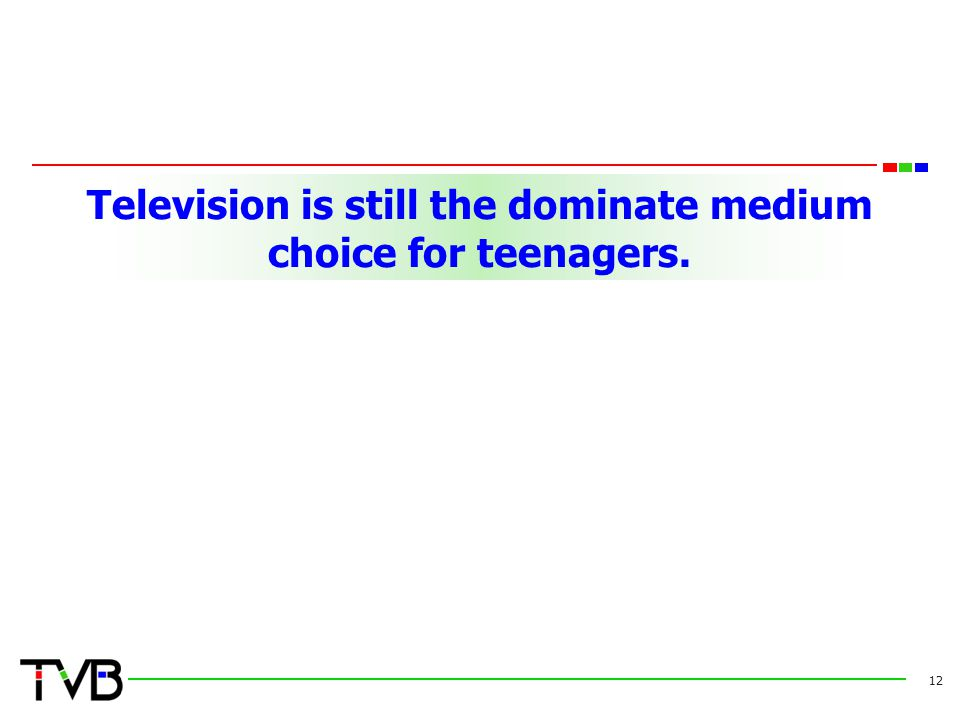 Television is still the dominate medium choice for teenagers. 12
