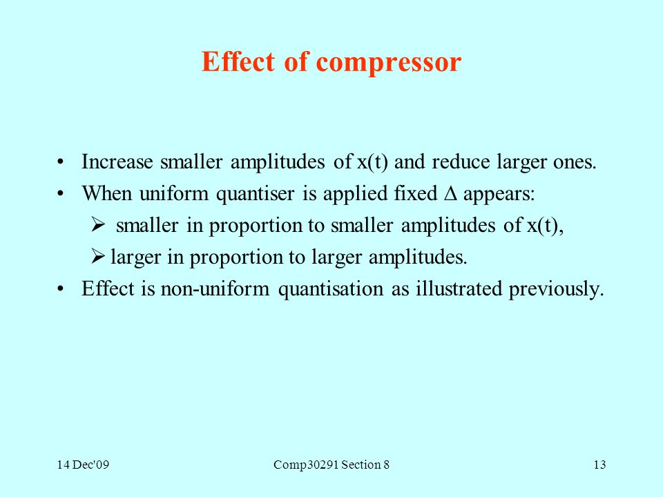14 Dec'09Comp30291 Section 813 Effect of compressor Increase smaller amplitudes of x(t) and reduce larger ones. When uniform quantiser is applied fixe