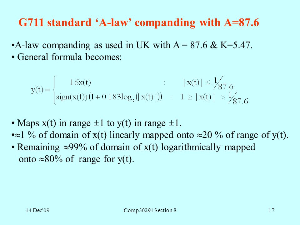 14 Dec'09Comp30291 Section 817 A-law companding as used in UK with A = 87.6 & K=5.47. General formula becomes: Maps x(t) in range ±1 to y(t) in range