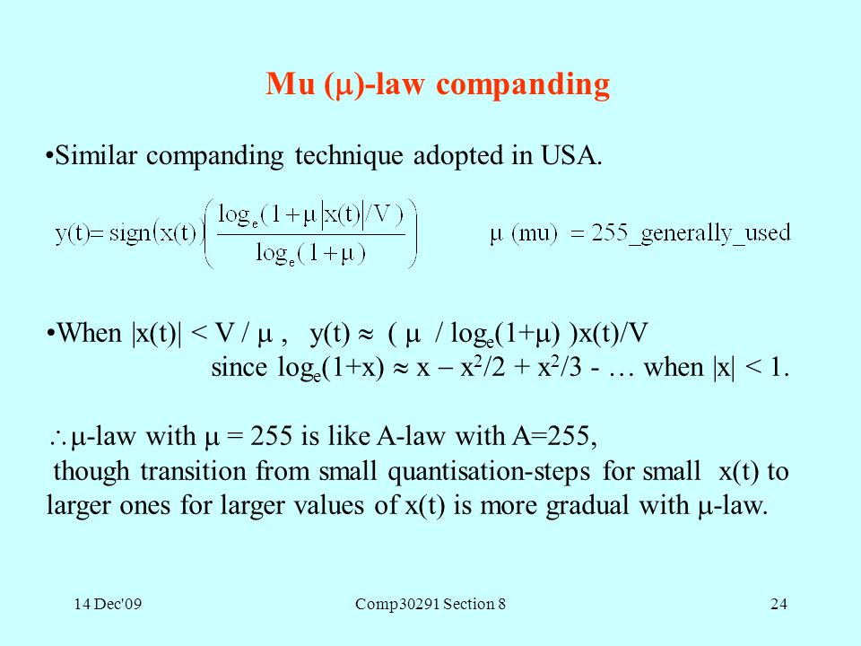 14 Dec'09Comp30291 Section 824 Mu (  )-law companding Similar companding technique adopted in USA. When |x(t)| < V / , y(t)  (  / log e (1+  ) )x
