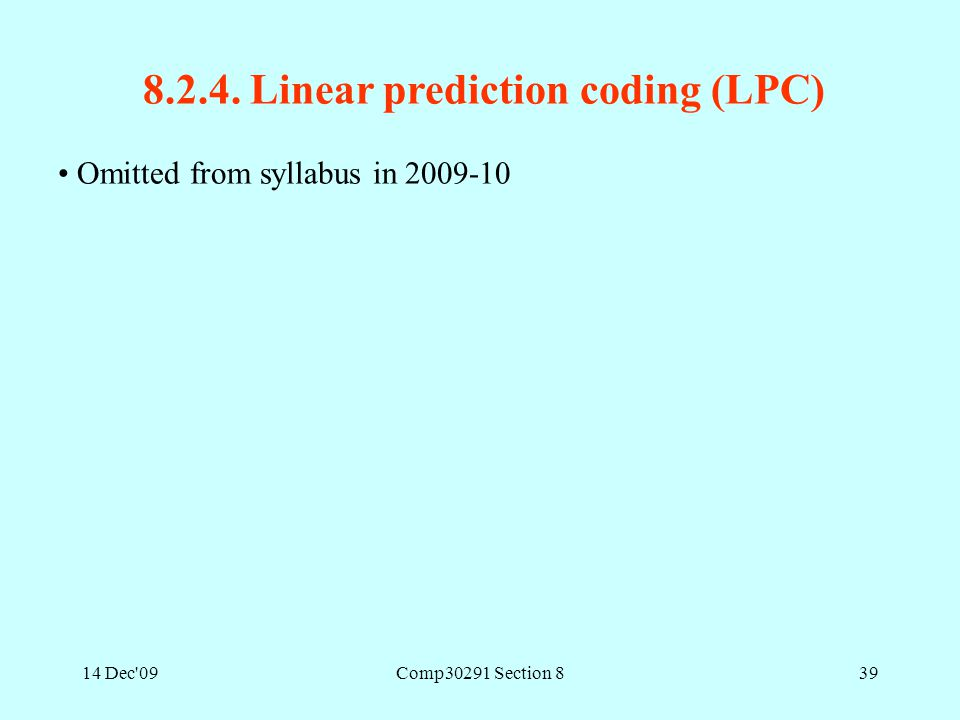 14 Dec'09Comp30291 Section 839 8.2.4. Linear prediction coding (LPC) Omitted from syllabus in 2009-10