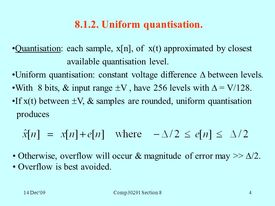 14 Dec'09Comp30291 Section 84 8.1.2. Uniform quantisation. Quantisation: each sample, x[n], of x(t) approximated by closest available quantisation lev