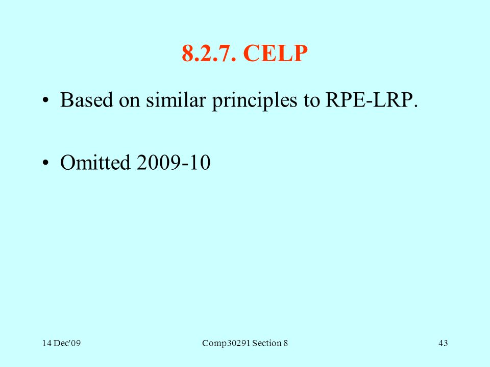 14 Dec'09Comp30291 Section 843 8.2.7. CELP Based on similar principles to RPE-LRP. Omitted 2009-10