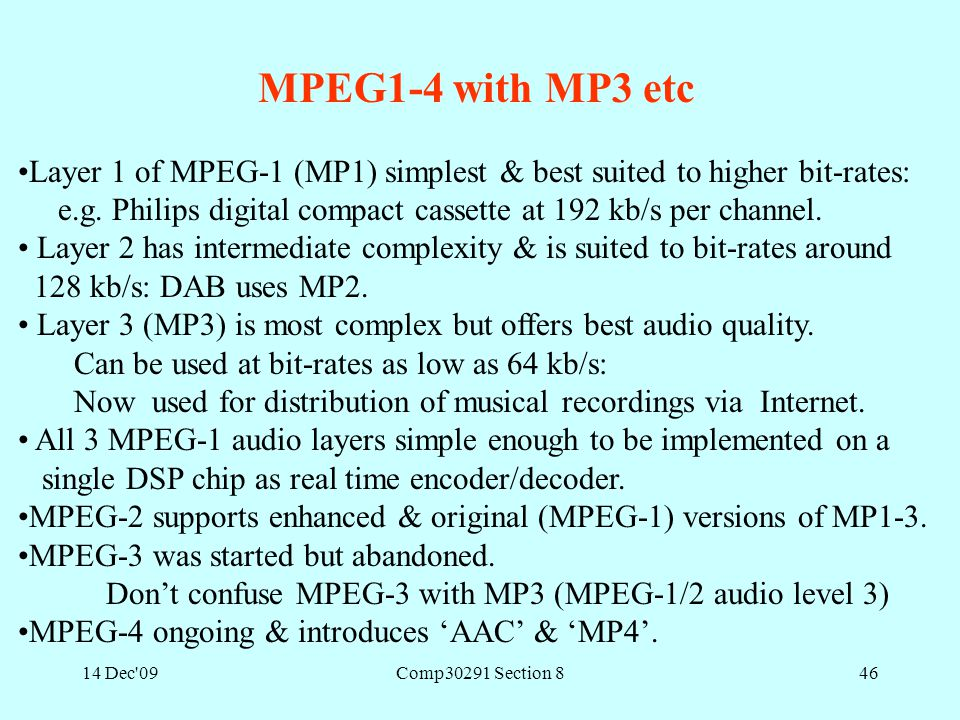 14 Dec'09Comp30291 Section 846 MPEG1-4 with MP3 etc Layer 1 of MPEG-1 (MP1) simplest & best suited to higher bit-rates: e.g. Philips digital compact c