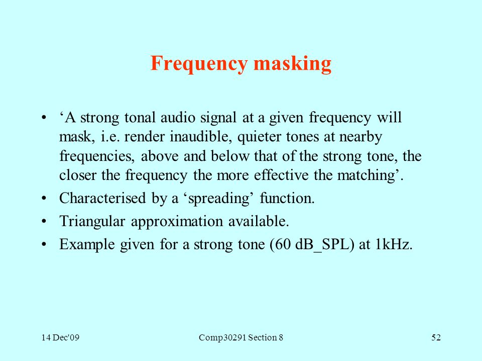 14 Dec'09Comp30291 Section 852 Frequency masking 'A strong tonal audio signal at a given frequency will mask, i.e. render inaudible, quieter tones at