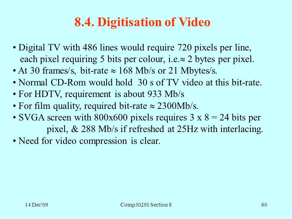 14 Dec'09Comp30291 Section 860 8.4. Digitisation of Video Digital TV with 486 lines would require 720 pixels per line, each pixel requiring 5 bits per