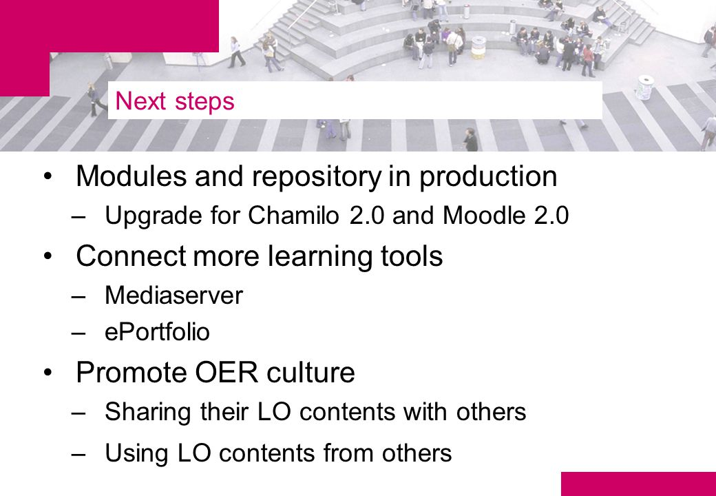 Next steps Modules and repository in production –Upgrade for Chamilo 2.0 and Moodle 2.0 Connect more learning tools –Mediaserver –ePortfolio Promote OER culture –Sharing their LO contents with others –Using LO contents from others