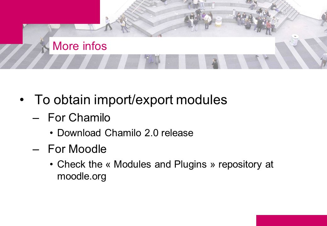 More infos To obtain import/export modules –For Chamilo Download Chamilo 2.0 release –For Moodle Check the « Modules and Plugins » repository at moodle.org