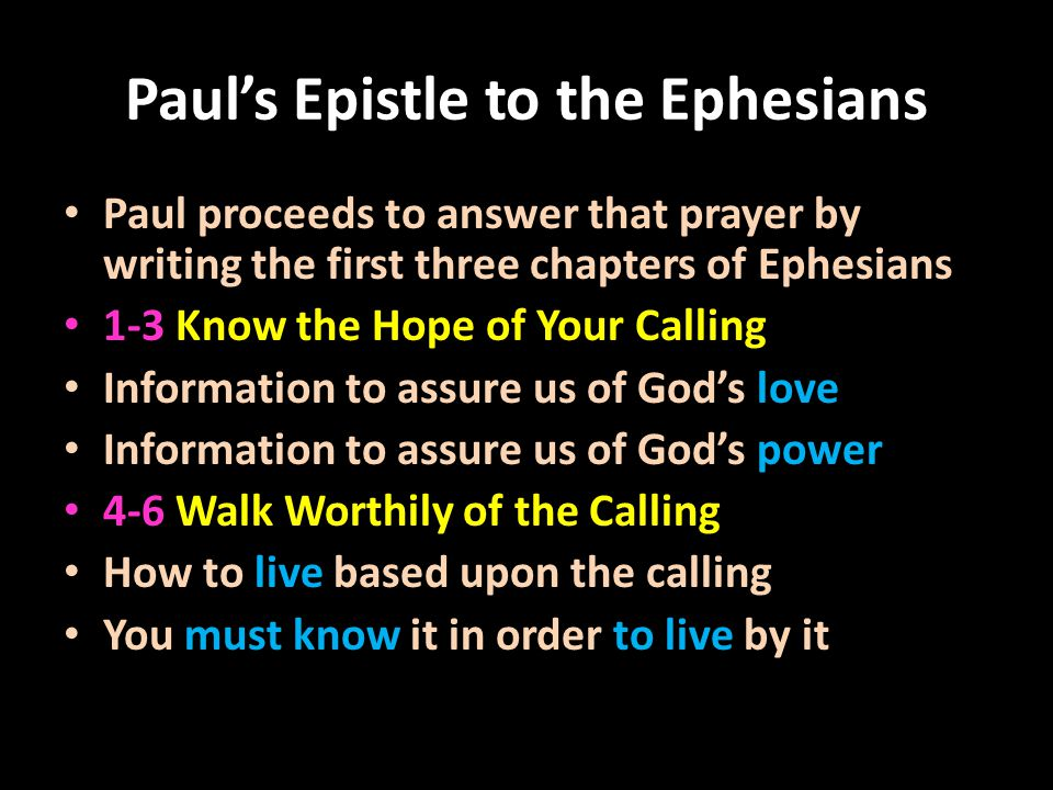 Paul's Epistle to the Ephesians Paul proceeds to answer that prayer by writing the first three chapters of Ephesians 1-3 Know the Hope of Your Calling Information to assure us of God's love Information to assure us of God's power 4-6 Walk Worthily of the Calling How to live based upon the calling You must know it in order to live by it