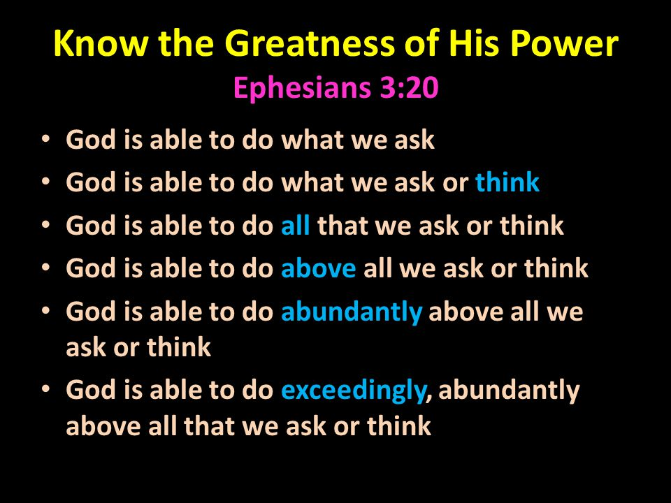 Know the Greatness of His Power Ephesians 3:20 God is able to do what we ask God is able to do what we ask or think God is able to do all that we ask or think God is able to do above all we ask or think God is able to do abundantly above all we ask or think God is able to do exceedingly, abundantly above all that we ask or think