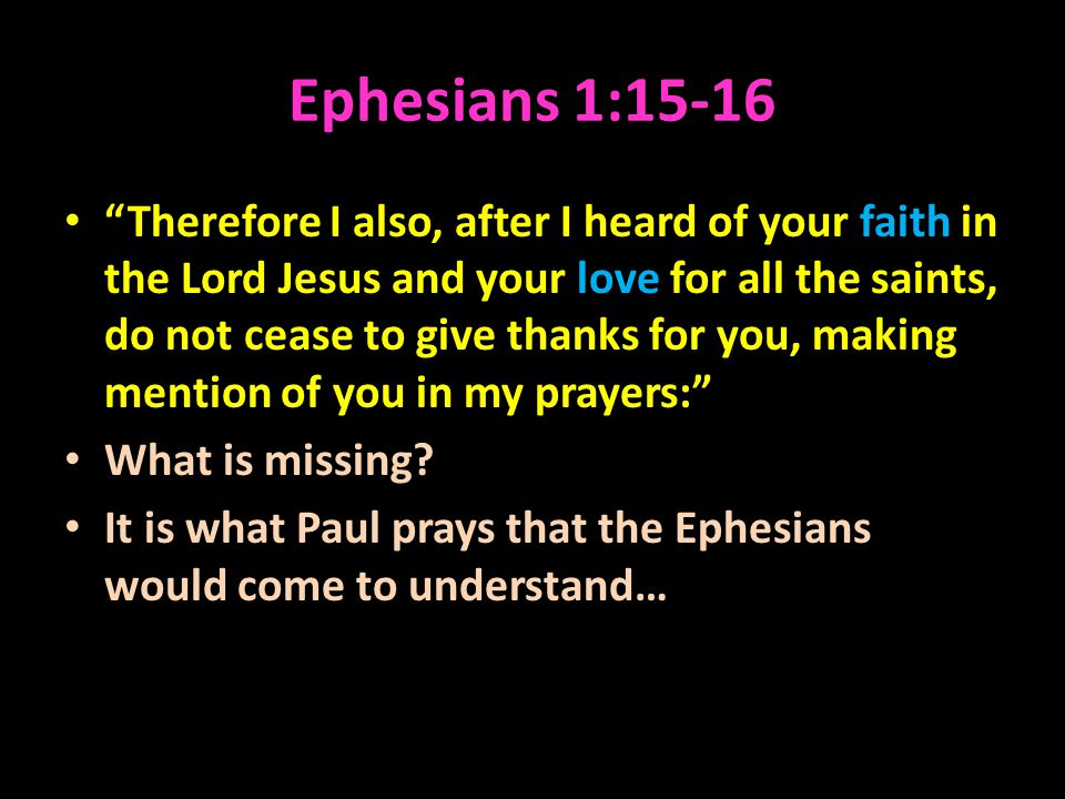 Ephesians 1:15-16 Therefore I also, after I heard of your faith in the Lord Jesus and your love for all the saints, do not cease to give thanks for you, making mention of you in my prayers: What is missing.