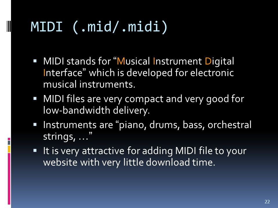 MIDI (.mid/.midi)  MIDI stands for Musical Instrument Digital Interface which is developed for electronic musical instruments.