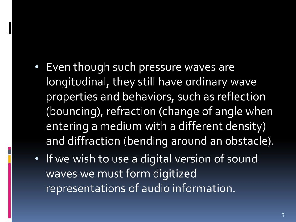 Even though such pressure waves are longitudinal, they still have ordinary wave properties and behaviors, such as reflection (bouncing), refraction (change of angle when entering a medium with a different density) and diffraction (bending around an obstacle).
