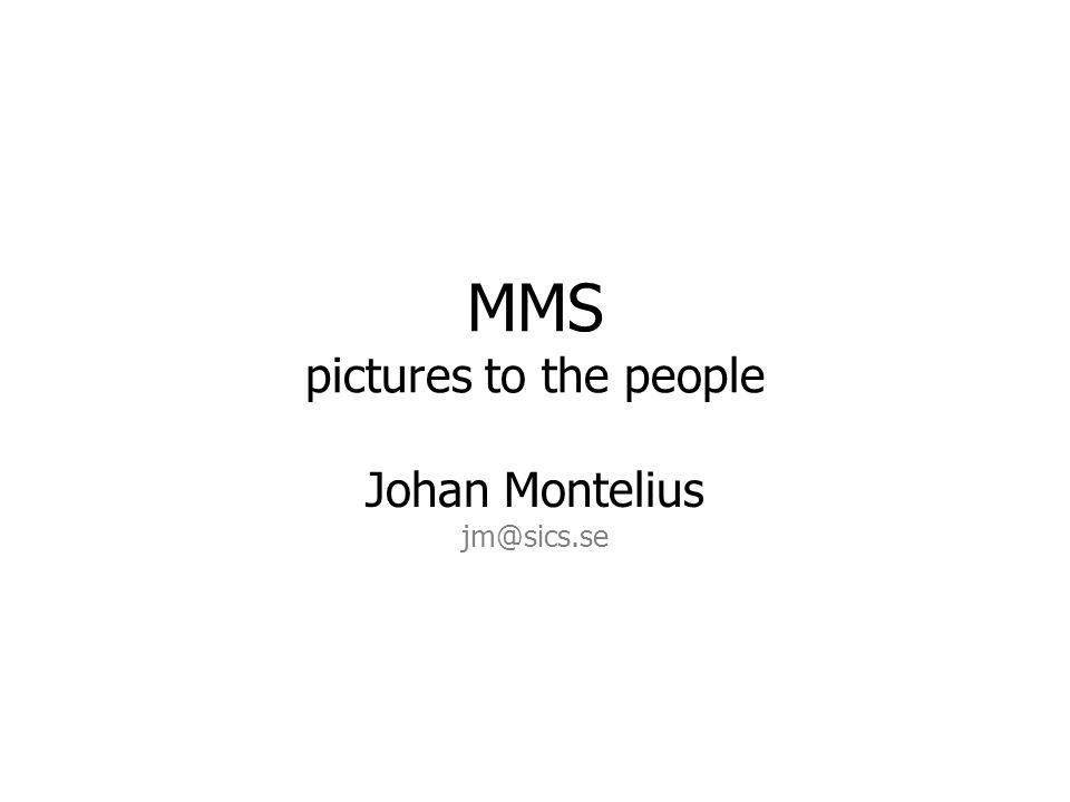 MMS pictures to the people Johan Montelius jm@sics.se