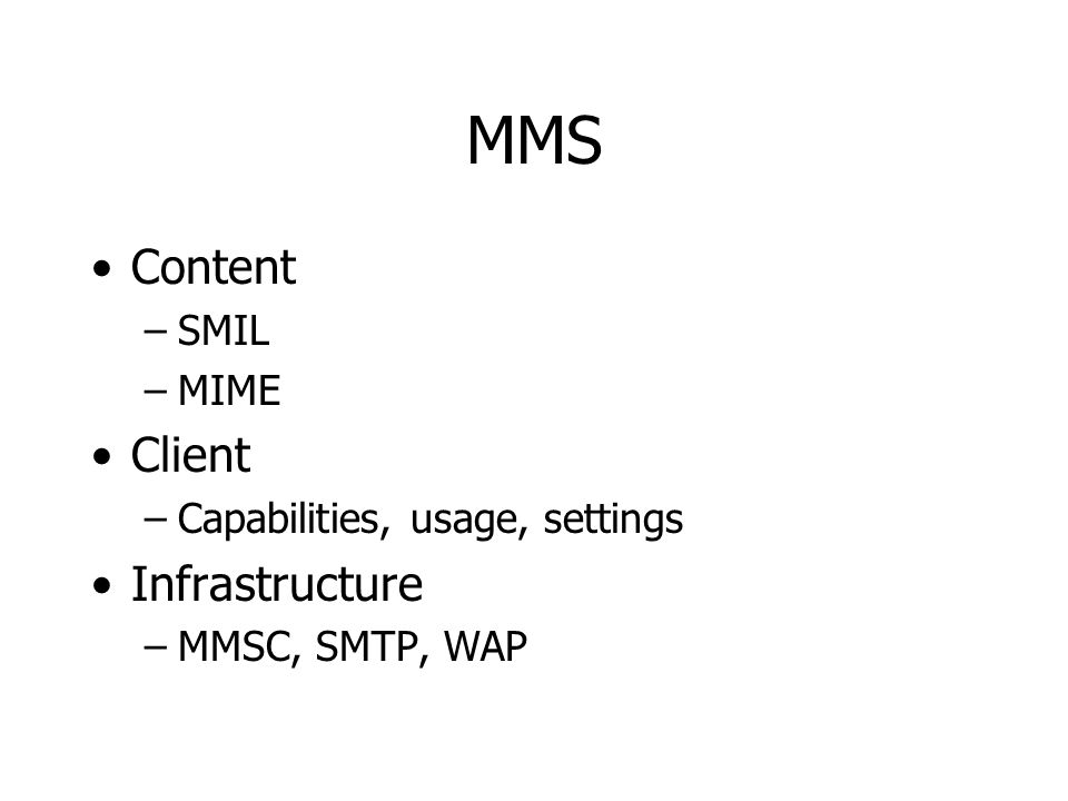MMS Content –SMIL –MIME Client –Capabilities, usage, settings Infrastructure –MMSC, SMTP, WAP