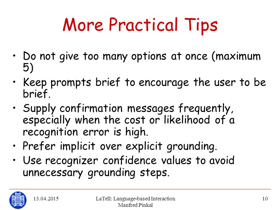 13.04.2015LaTeII: Language-based Interaction Manfred Pinkal 10 More Practical Tips Do not give too many options at once (maximum 5) Keep prompts brief