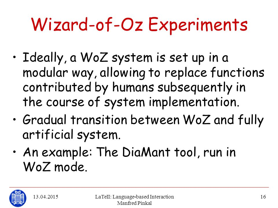 13.04.2015LaTeII: Language-based Interaction Manfred Pinkal 16 Wizard-of-Oz Experiments Ideally, a WoZ system is set up in a modular way, allowing to