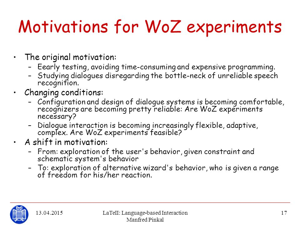 13.04.2015LaTeII: Language-based Interaction Manfred Pinkal 17 Motivations for WoZ experiments The original motivation: –Eearly testing, avoiding time